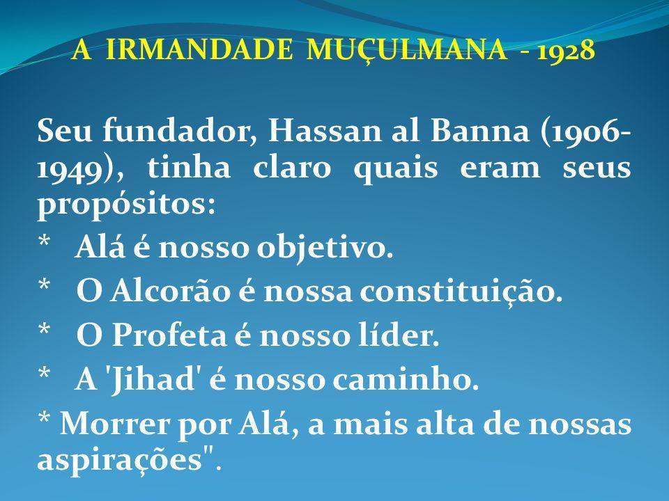 A IRMANDADE MUÇULMANA - 1928 Seu fundador, Hassan al Banna (1906- 1949), tinha claro quais eram seus propósitos: * Alá é nosso objetivo. * O Alcorão é