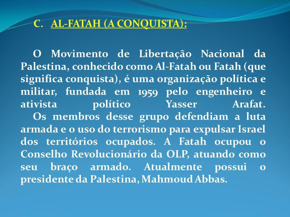 C. AL-FATAH (A CONQUISTA): O Movimento de Libertação Nacional da Palestina, conhecido como Al-Fatah ou Fatah (que significa conquista), é uma organiza