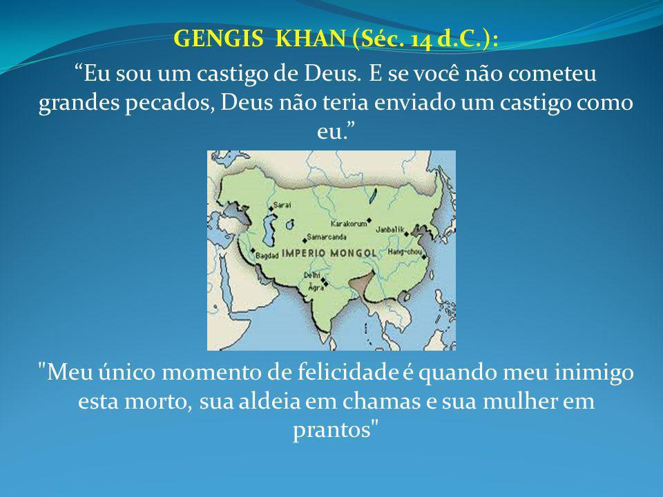 GENGIS KHAN (Séc. 14 d.C.): Eu sou um castigo de Deus. E se você não cometeu grandes pecados, Deus não teria enviado um castigo como eu.