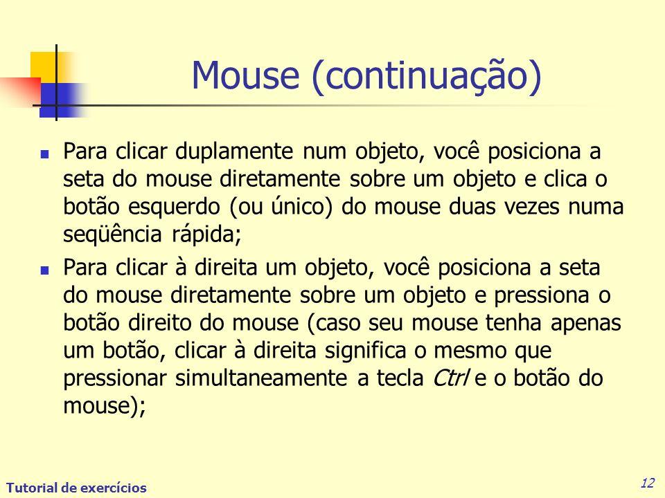 Tutorial de exercícios 12 Para clicar duplamente num objeto, você posiciona a seta do mouse diretamente sobre um objeto e clica o botão esquerdo (ou único) do mouse duas vezes numa seqüência rápida; Para clicar à direita um objeto, você posiciona a seta do mouse diretamente sobre um objeto e pressiona o botão direito do mouse (caso seu mouse tenha apenas um botão, clicar à direita significa o mesmo que pressionar simultaneamente a tecla Ctrl e o botão do mouse); Mouse (continuação)