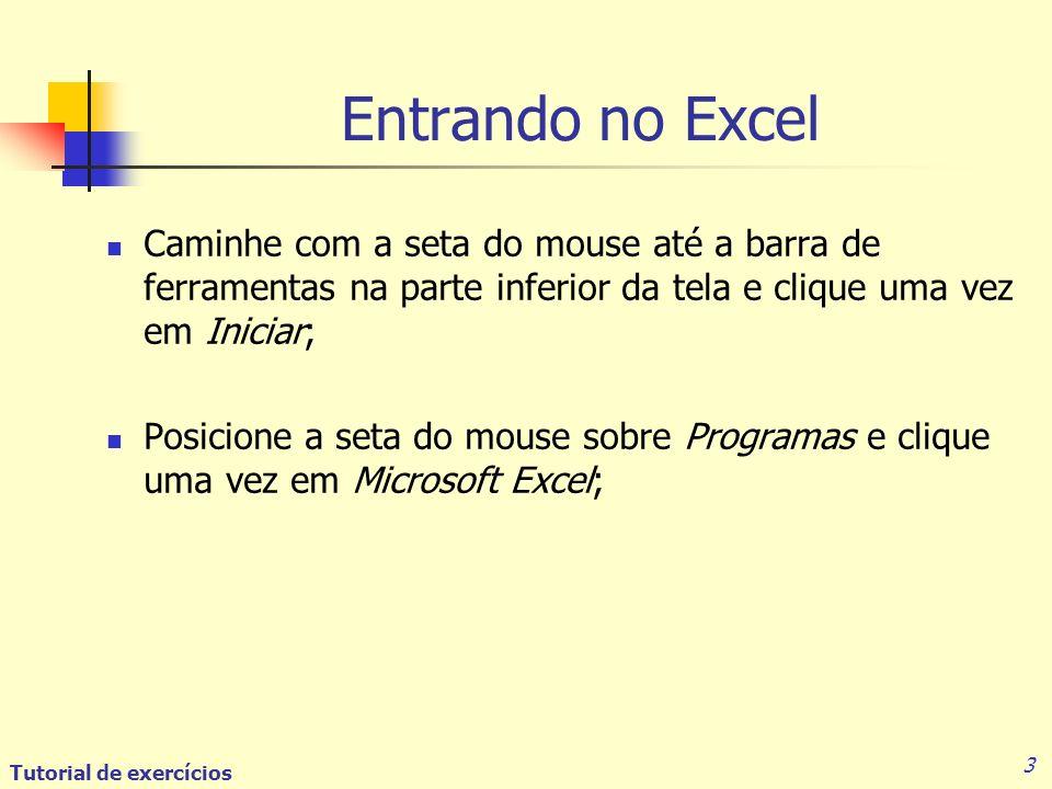 Tutorial de exercícios 3 Entrando no Excel Caminhe com a seta do mouse até a barra de ferramentas na parte inferior da tela e clique uma vez em Iniciar; Posicione a seta do mouse sobre Programas e clique uma vez em Microsoft Excel;
