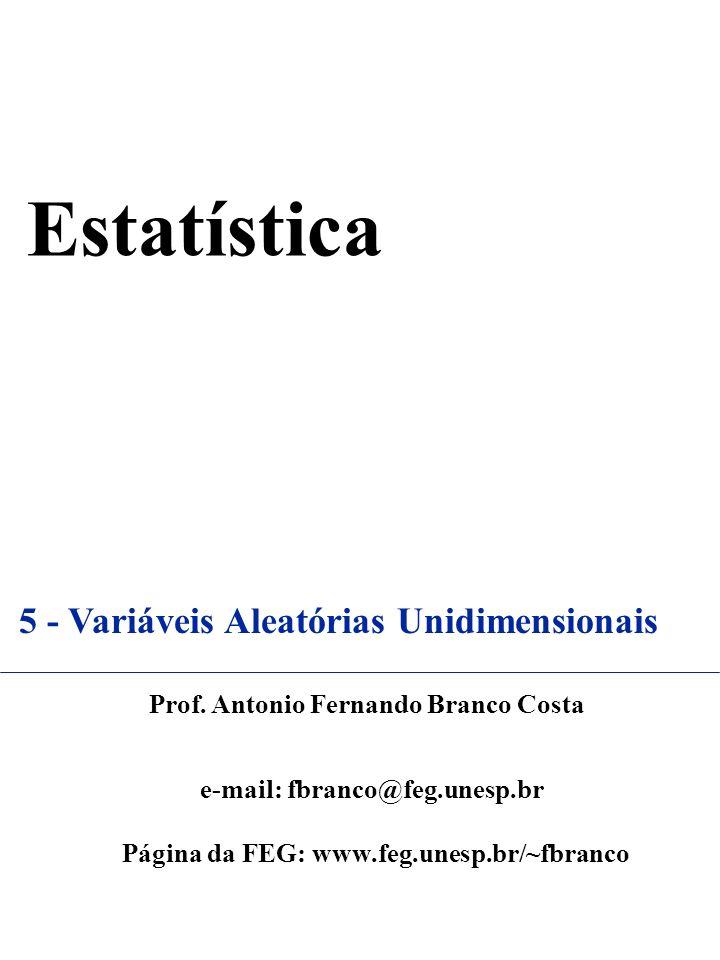 Estatística 5 - Variáveis Aleatórias Unidimensionais Prof. Antonio Fernando Branco Costa e-mail: fbranco@feg.unesp.br Página da FEG: www.feg.unesp.br/