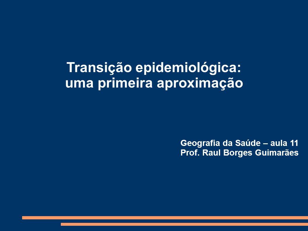 Transição epidemiológica: uma primeira aproximação Geografia da Saúde – aula 11 Prof. Raul Borges Guimarães