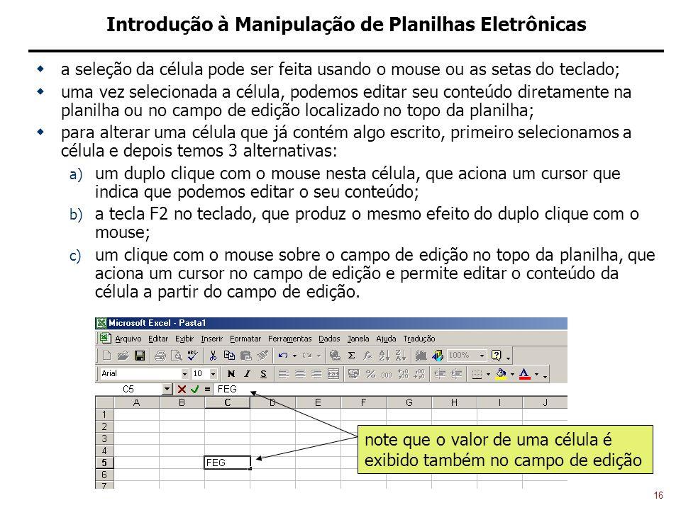 16 Introdução à Manipulação de Planilhas Eletrônicas a seleção da célula pode ser feita usando o mouse ou as setas do teclado; uma vez selecionada a célula, podemos editar seu conteúdo diretamente na planilha ou no campo de edição localizado no topo da planilha; para alterar uma célula que já contém algo escrito, primeiro selecionamos a célula e depois temos 3 alternativas: a) um duplo clique com o mouse nesta célula, que aciona um cursor que indica que podemos editar o seu conteúdo; b) a tecla F2 no teclado, que produz o mesmo efeito do duplo clique com o mouse; c) um clique com o mouse sobre o campo de edição no topo da planilha, que aciona um cursor no campo de edição e permite editar o conteúdo da célula a partir do campo de edição.