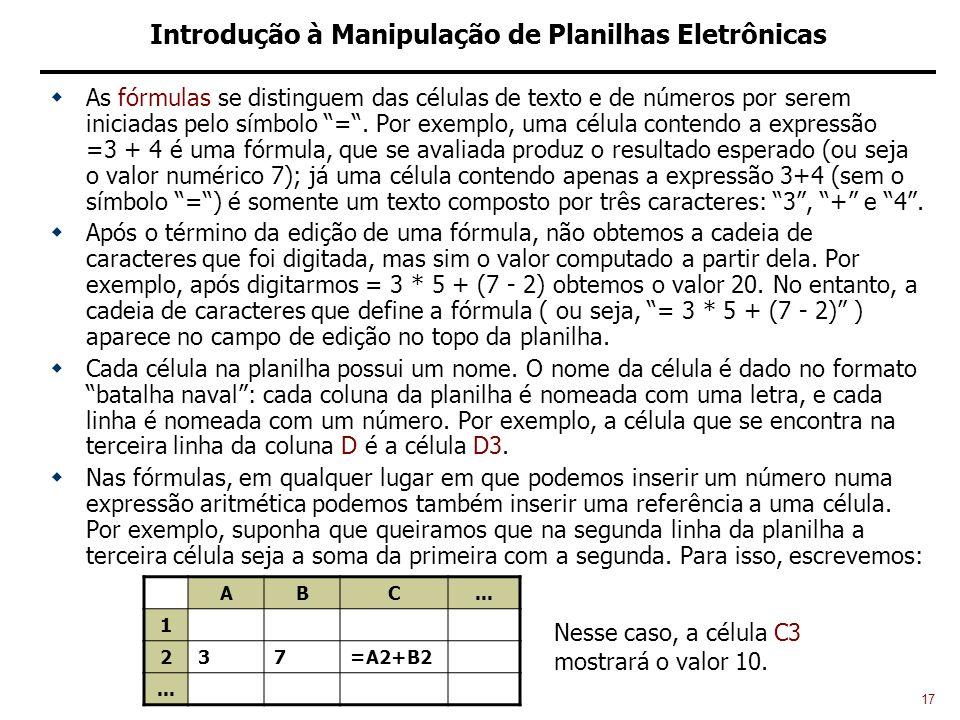 17 Introdução à Manipulação de Planilhas Eletrônicas As fórmulas se distinguem das células de texto e de números por serem iniciadas pelo símbolo =.