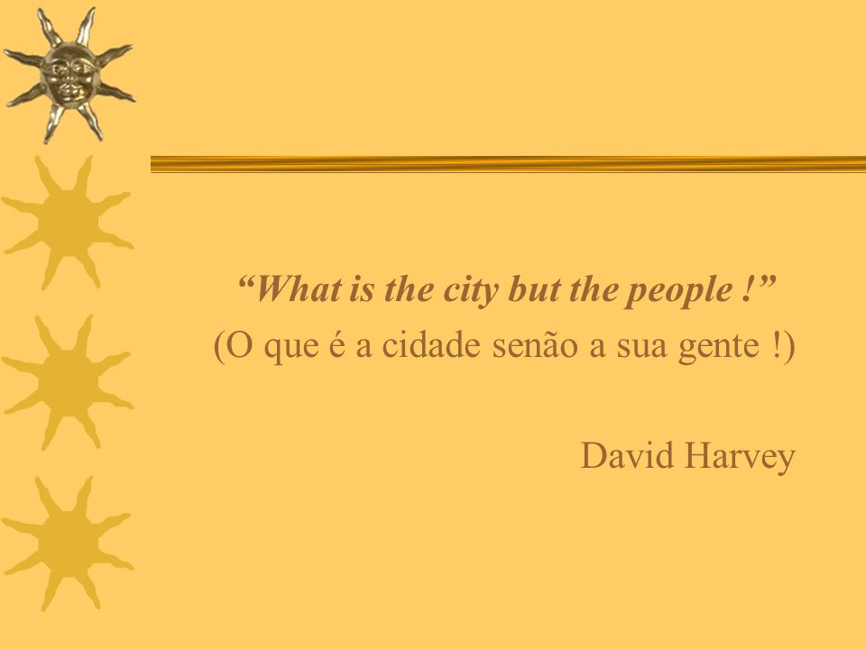 What is the city but the people ! (O que é a cidade senão a sua gente !) David Harvey