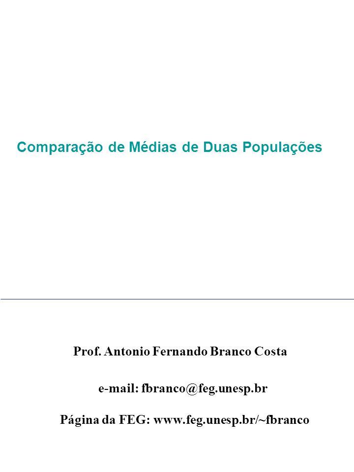 Prof. Antonio Fernando Branco Costa e-mail: fbranco@feg.unesp.br Página da FEG: www.feg.unesp.br/~fbranco Comparação de Médias de Duas Populações