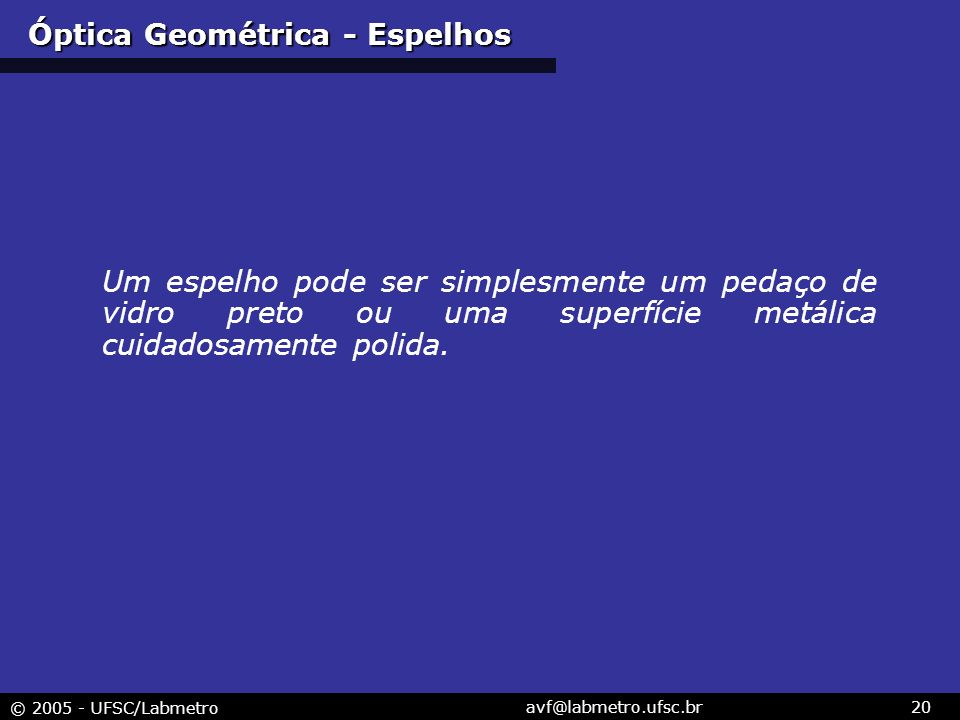 © 2005 - UFSC/Labmetro avf@labmetro.ufsc.br20 Um espelho pode ser simplesmente um pedaço de vidro preto ou uma superfície metálica cuidadosamente poli