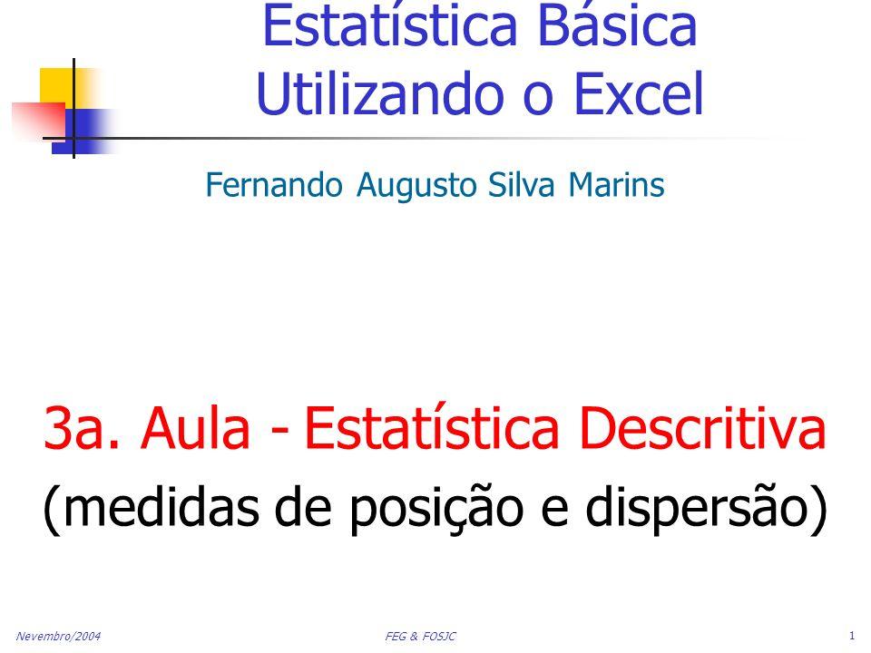 Nevembro/2004 FEG & FOSJC 2 Tópicos Medidas de Tendência Central Média, Mediana, Moda Quartis Medidas de Dispersão Amplitude, Variância e Desvio-Padrão e coeficiente de Variação