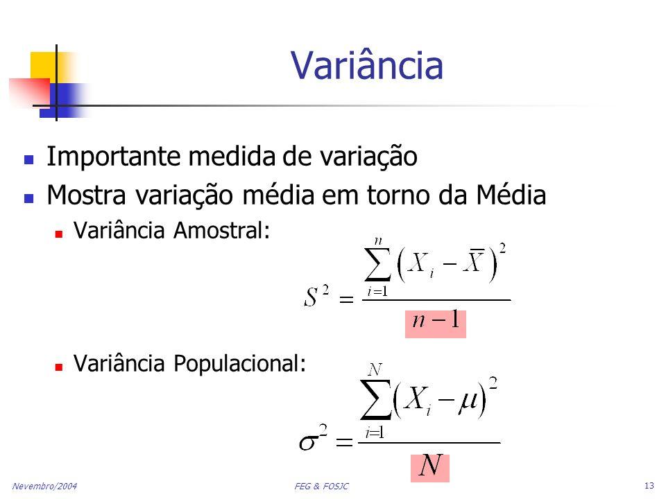 Nevembro/2004 FEG & FOSJC 13 Importante medida de variação Mostra variação média em torno da Média Variância Amostral: Variância Populacional: Variânc