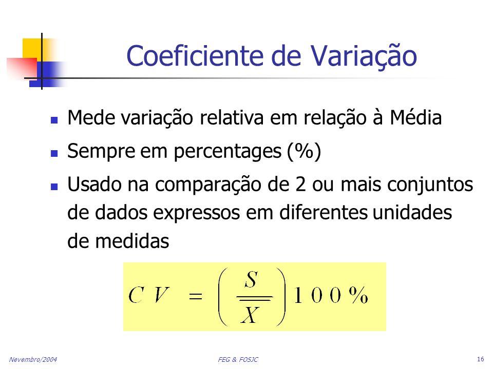 Nevembro/2004 FEG & FOSJC 16 Coeficiente de Variação Mede variação relativa em relação à Média Sempre em percentages (%) Usado na comparação de 2 ou m