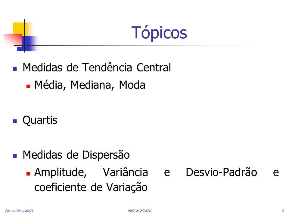 Nevembro/2004 FEG & FOSJC 2 Tópicos Medidas de Tendência Central Média, Mediana, Moda Quartis Medidas de Dispersão Amplitude, Variância e Desvio-Padrã