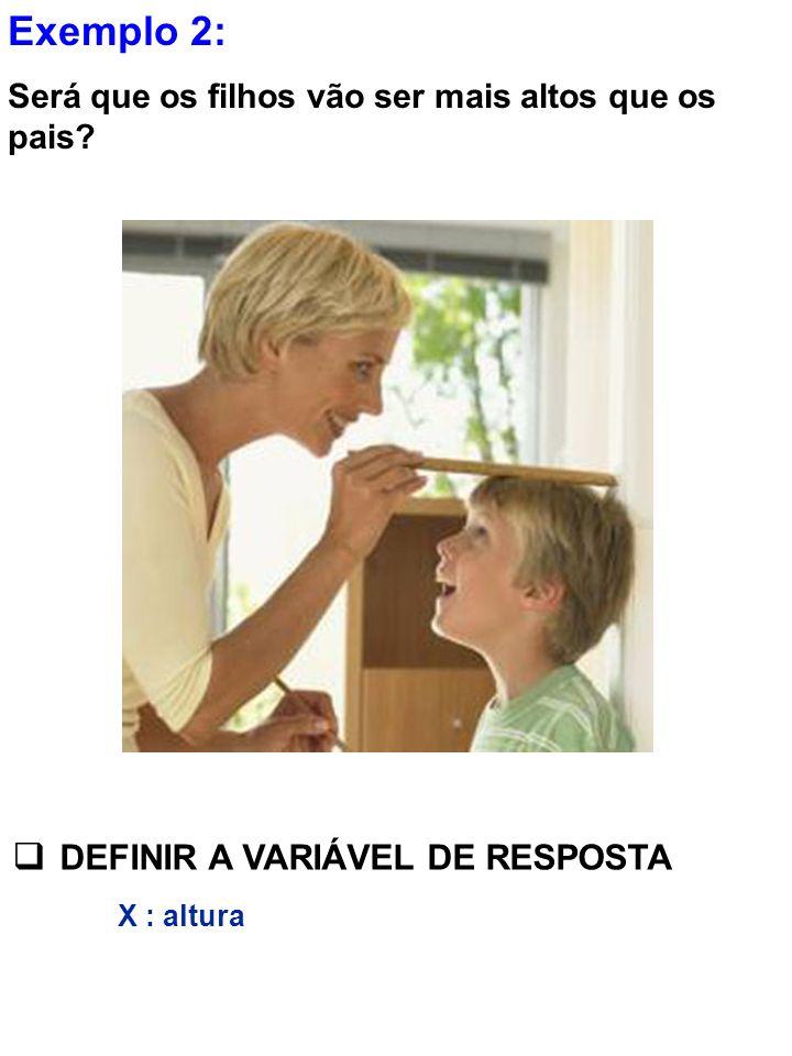 Exemplo 2: Será que os filhos vão ser mais altos que os pais? DEFINIR A VARIÁVEL DE RESPOSTA X : altura