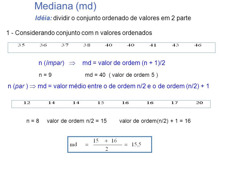 Idéia: dividir o conjunto ordenado de valores em 2 parte Mediana (md) n = 8 valor de ordem n/2 = 15 valor de ordem(n/2) + 1 = 16 n (ímpar) md = valor