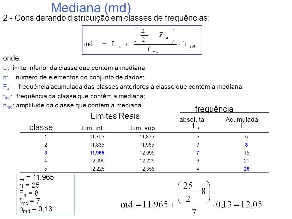 Mediana (md) L i = 11,965 n = 25 F a = 8 f md = 7 h md = 0,13 2 - Considerando distribuição em classes de frequências: onde: L i : limite inferior da