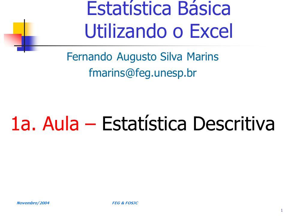 Novembro/2004 FEG & FOSJC 1 Estatística Básica Utilizando o Excel Fernando Augusto Silva Marins fmarins@feg.unesp.br 1a. Aula – Estatística Descritiva