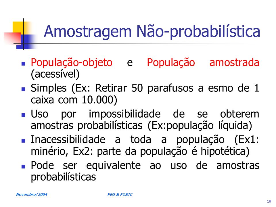 Novembro/2004 FEG & FOSJC 19 Amostragem Não-probabilística População-objeto e População amostrada (acessível) Simples (Ex: Retirar 50 parafusos a esmo