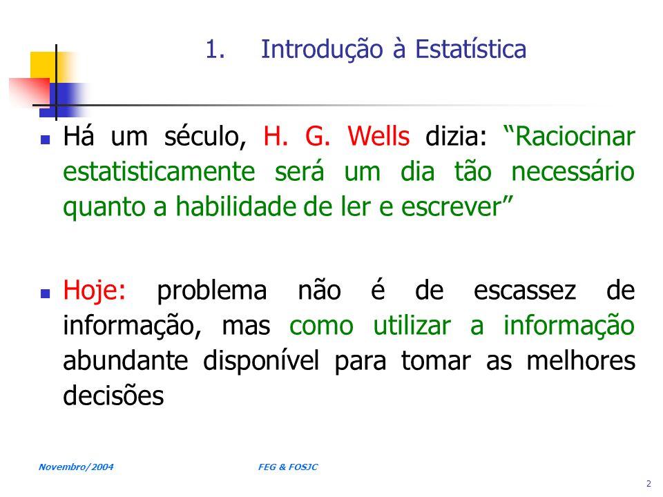 Novembro/2004 FEG & FOSJC 2 1.Introdução à Estatística Há um século, H. G. Wells dizia: Raciocinar estatisticamente será um dia tão necessário quanto