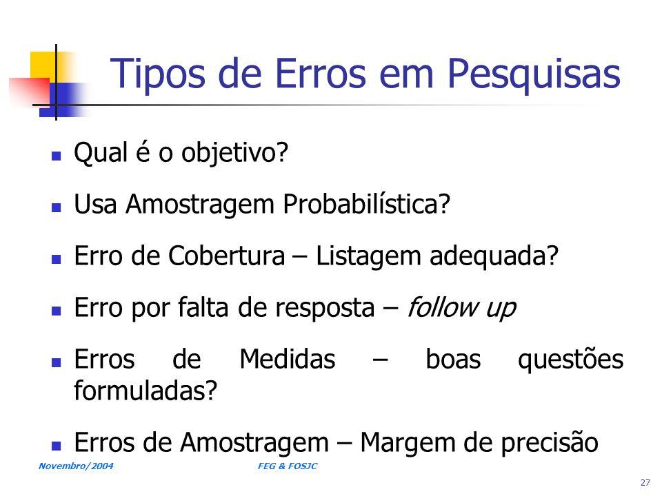 Novembro/2004 FEG & FOSJC 27 Tipos de Erros em Pesquisas Qual é o objetivo? Usa Amostragem Probabilística? Erro de Cobertura – Listagem adequada? Erro