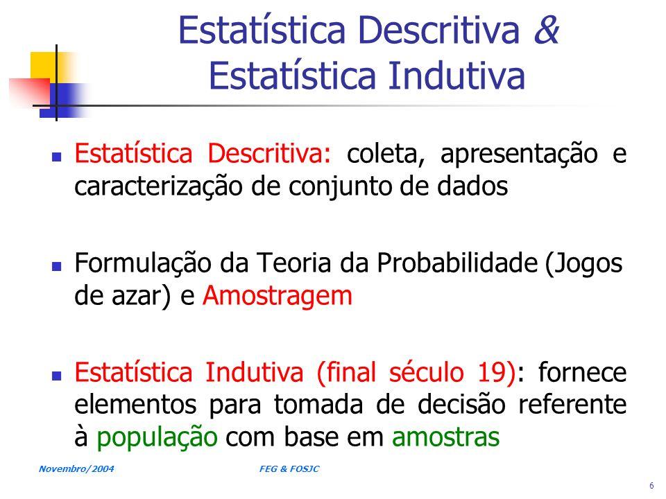 Novembro/2004 FEG & FOSJC 6 Estatística Descritiva & Estatística Indutiva Estatística Descritiva: coleta, apresentação e caracterização de conjunto de