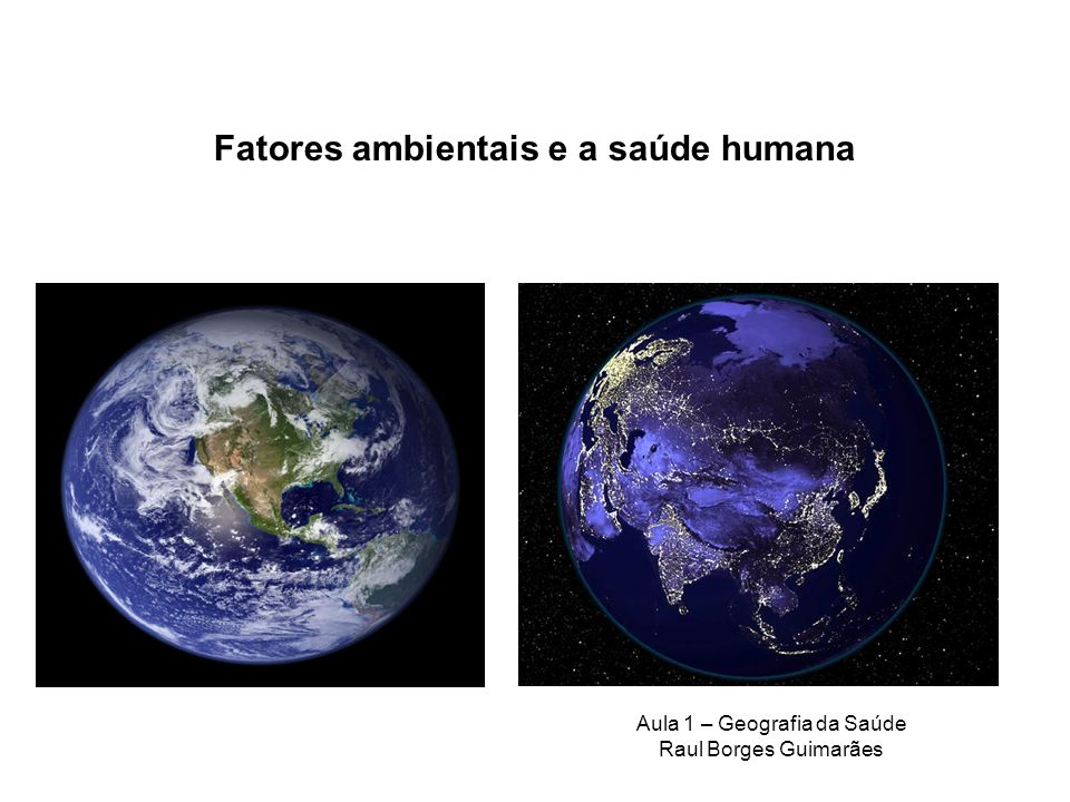 Fatores ambientais e a saúde humana Aula 1 – Geografia da Saúde Raul Borges Guimarães