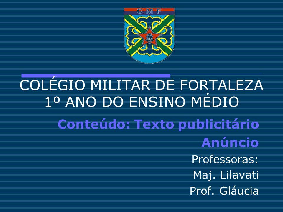 COLÉGIO MILITAR DE FORTALEZA 1º ANO DO ENSINO MÉDIO Conteúdo: Texto publicitário Anúncio Professoras: Maj. Lilavati Prof. Gláucia