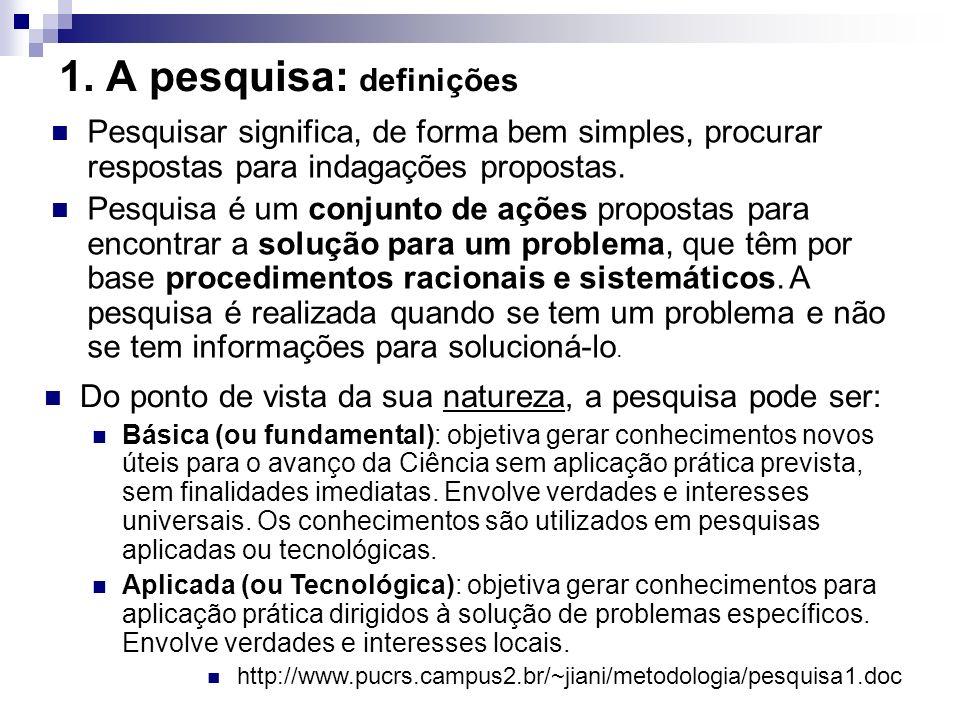1. A pesquisa: definições Pesquisar significa, de forma bem simples, procurar respostas para indagações propostas. Pesquisa é um conjunto de ações pro