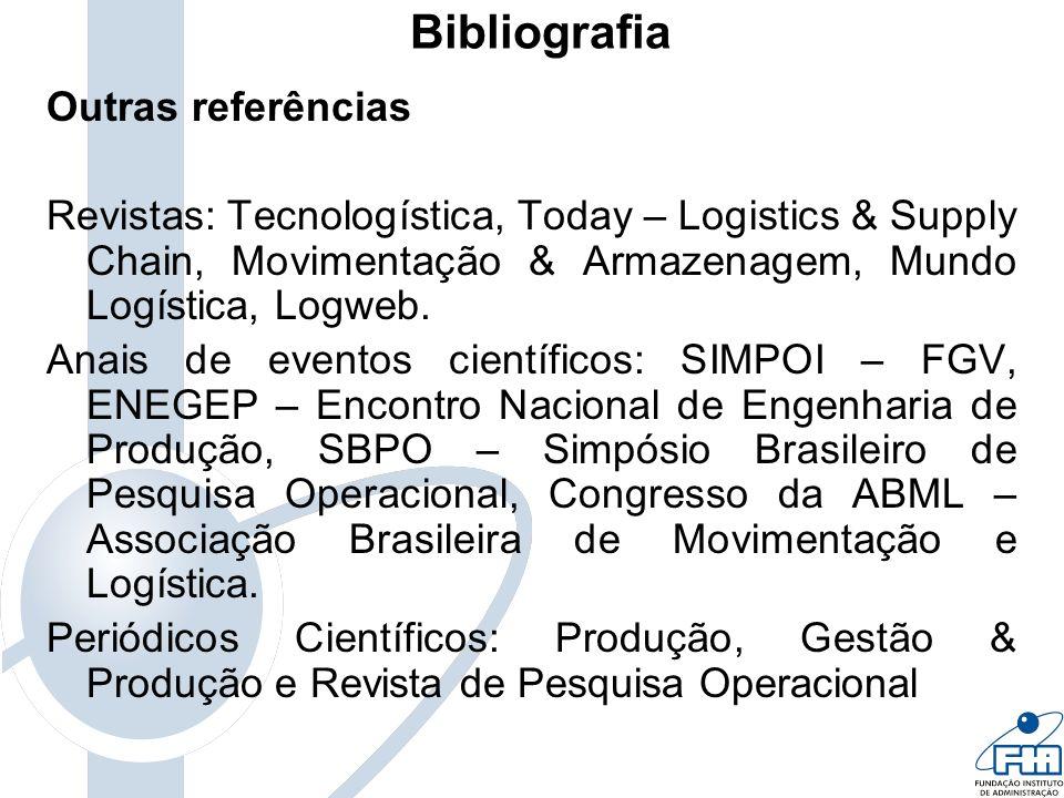 Bibliografia Sites interessantes Centro de Estudos em Logística – No Rio de Janeiro: www.centrodelogistica.com.br ou em São Paulo: www.ilos.com.br www.centrodelogistica.com.brwww.ilos.com.br ABML – Associação Brasileira de Movimentação e Logística – www.abml.org.br www.abml.org.br ASLOG – Associação Brasileira de Logística – www.aslog.org.brwww.aslog.org.br CEBRALOG - Centro de Treinamento e Consultoria especializado em Logística, Distribuição e Transportes – www.cebralog.comwww.cebralog.com Supply Chain Council – ver Modelo SCOR – Supply Chain Operations Reference – www.supply-chain.orgwww.supply-chain.org Council of Supply Chain Management Professionals (CSCMP) – www.cscmp.org www.cscmp.org Página do Professor Marins – www.feg.unesp.br/~fmarins - ver filmes, Material de Pesquisa Operacional e Logística, Glossário de Engenharia de Produção e Dicionário de Logística.www.feg.unesp.br/~fmarins