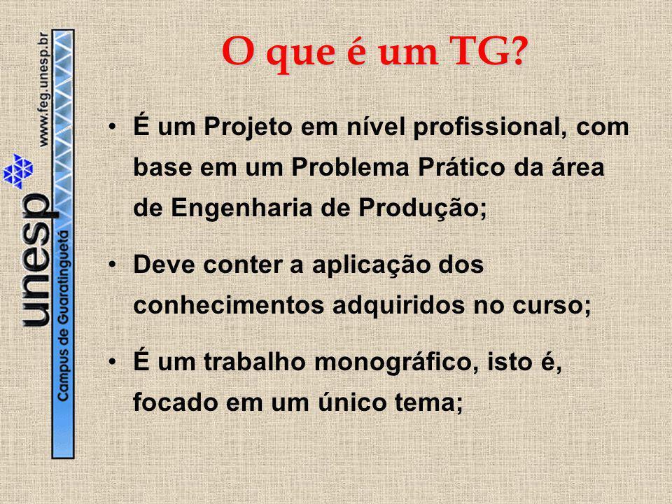 O que é um TG? É um Projeto em nível profissional, com base em um Problema Prático da área de Engenharia de Produção; Deve conter a aplicação dos conh
