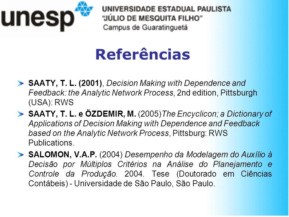 Referências SAATY, T. L. (2001), Decision Making with Dependence and Feedback: the Analytic Network Process, 2nd edition, Pittsburgh (USA): RWS SAATY,