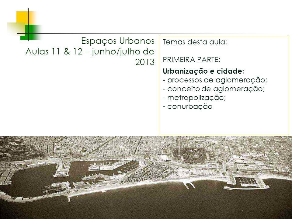 Espaços livres em megacidades Espaços Urbanos Aulas 11 & 12 – junho/julho de 2013 Temas desta aula: PRIMEIRA PARTE: Urbanização e cidade: - processos de aglomeração; - conceito de aglomeração; - metropolização; - conurbação
