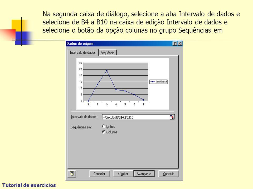 Tutorial de exercícios Na segunda caixa de diálogo, selecione a aba Intervalo de dados e selecione de B4 a B10 na caixa de edição Intervalo de dados e selecione o botão da opção colunas no grupo Seqüências em