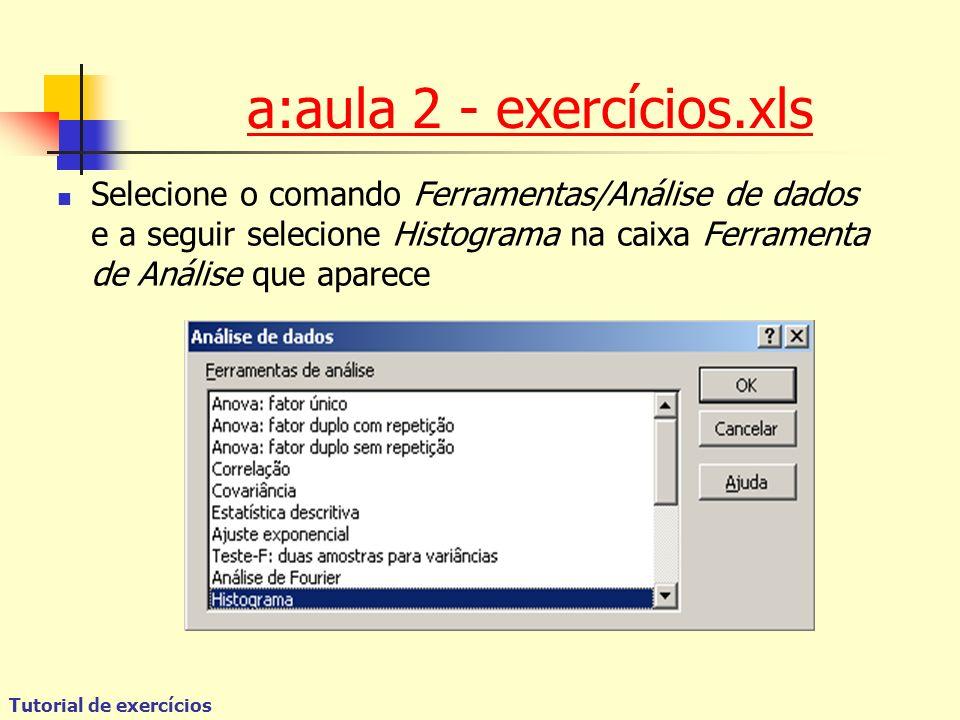 Tutorial de exercícios Selecione o comando Ferramentas/Análise de dados e a seguir selecione Histograma na caixa Ferramenta de Análise que aparece a:aula 2 - exercícios.xls
