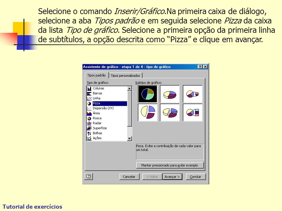 Tutorial de exercícios Selecione o comando Inserir/Gráfico.Na primeira caixa de diálogo, selecione a aba Tipos padrão e em seguida selecione Pizza da caixa da lista Tipo de gráfico.