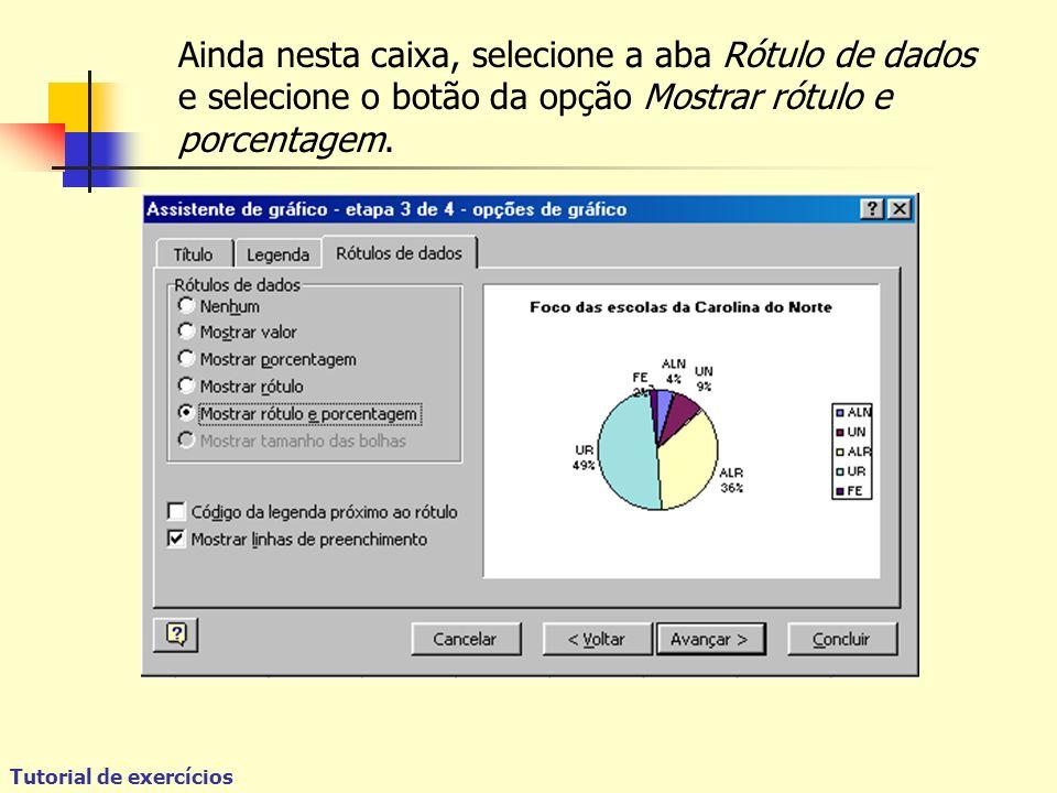 Tutorial de exercícios Ainda nesta caixa, selecione a aba Rótulo de dados e selecione o botão da opção Mostrar rótulo e porcentagem.