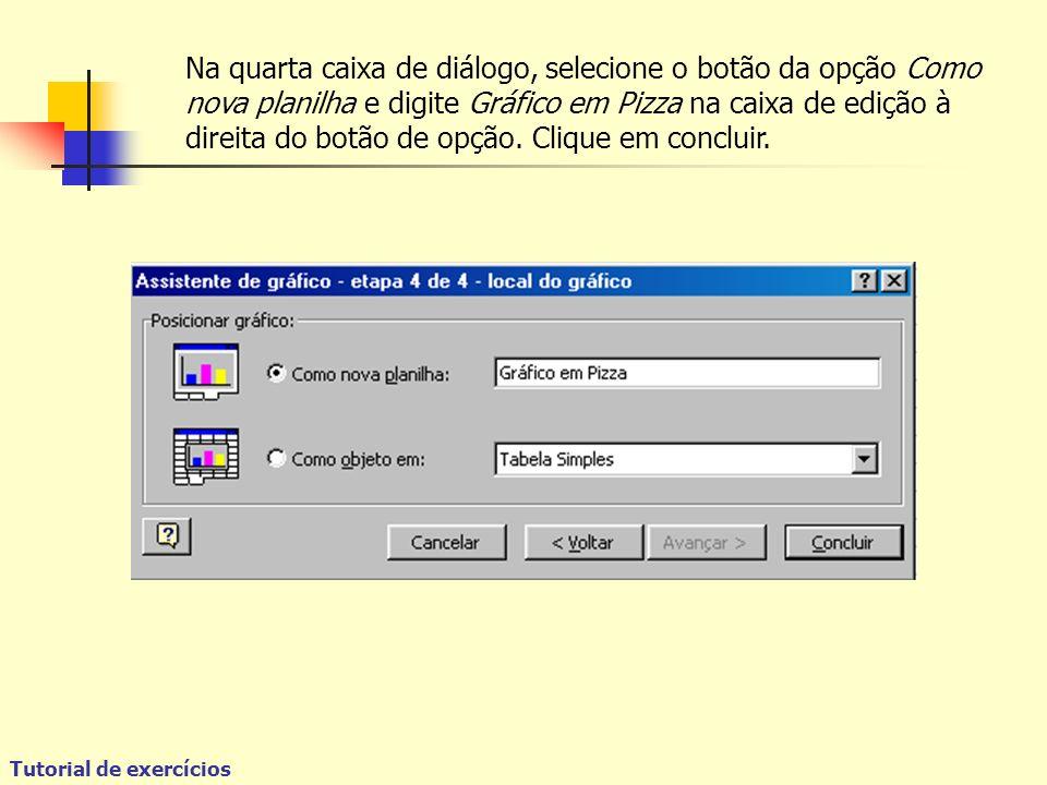 Tutorial de exercícios Na quarta caixa de diálogo, selecione o botão da opção Como nova planilha e digite Gráfico em Pizza na caixa de edição à direita do botão de opção.