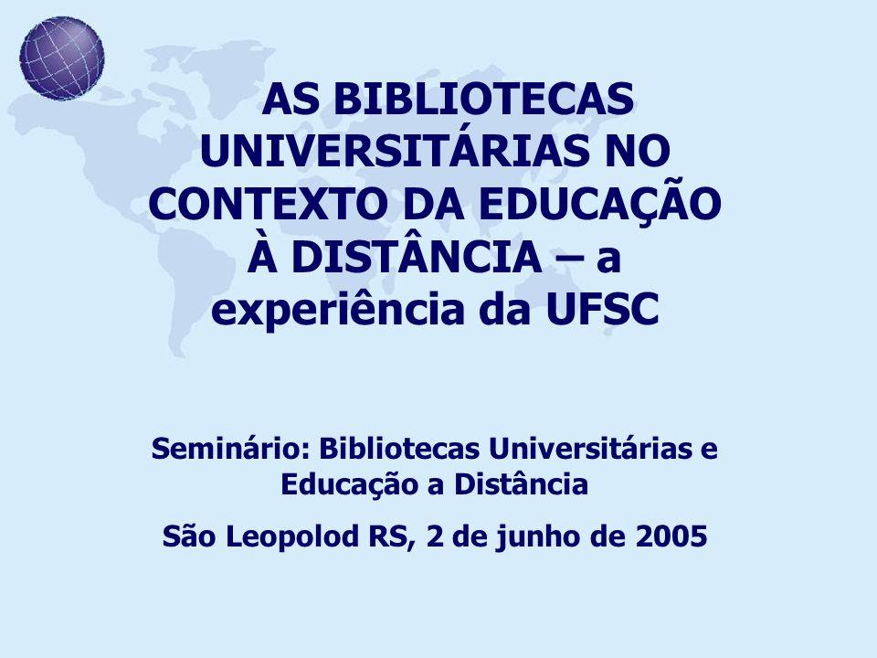 AS BIBLIOTECAS UNIVERSITÁRIAS NO CONTEXTO DA EDUCAÇÃO À DISTÂNCIA – a experiência da UFSC Seminário: Bibliotecas Universitárias e Educação a Distância