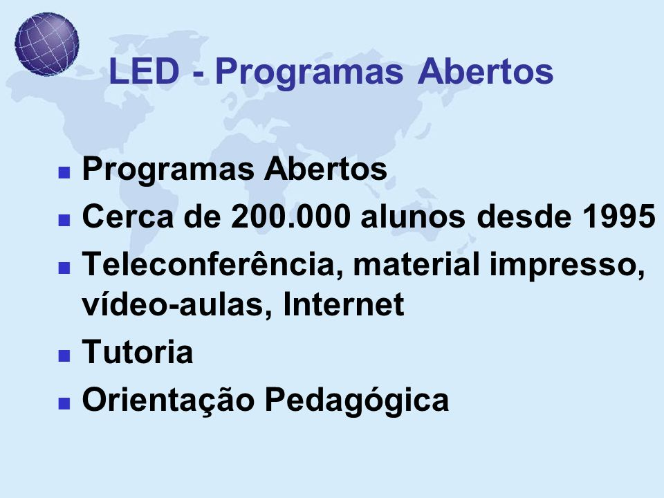 LED - Programas Abertos Programas Abertos Cerca de 200.000 alunos desde 1995 Teleconferência, material impresso, vídeo-aulas, Internet Tutoria Orienta