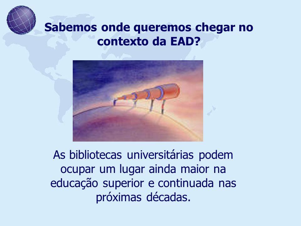 Sabemos onde queremos chegar no contexto da EAD? As bibliotecas universitárias podem ocupar um lugar ainda maior na educação superior e continuada nas