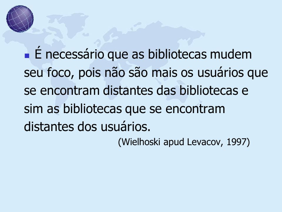 É necessário que as bibliotecas mudem seu foco, pois não são mais os usuários que se encontram distantes das bibliotecas e sim as bibliotecas que se e
