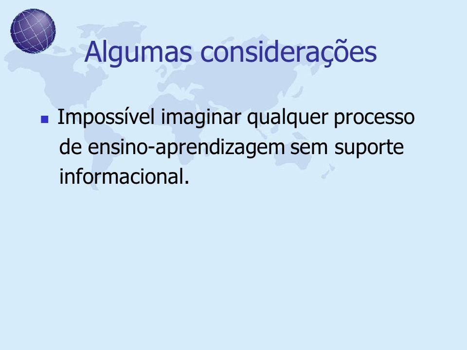 Algumas considerações Impossível imaginar qualquer processo de ensino-aprendizagem sem suporte informacional.