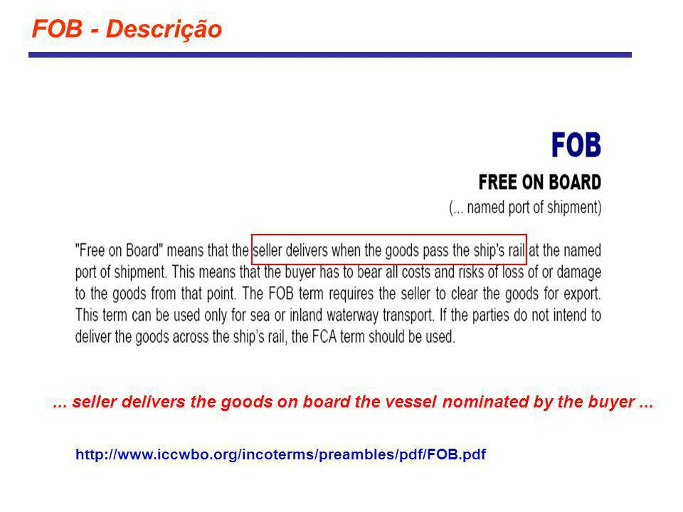 FOB - Descrição http://www.iccwbo.org/incoterms/preambles/pdf/FOB.pdf... seller delivers the goods on board the vessel nominated by the buyer...