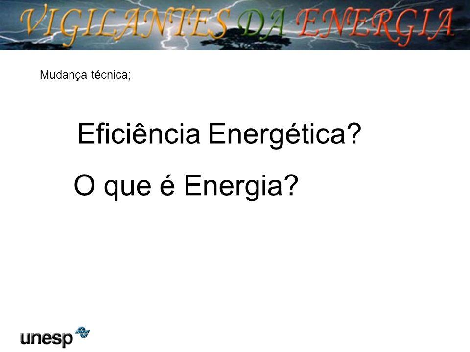 Eficiência Energética? O que é Energia? Mudança técnica;