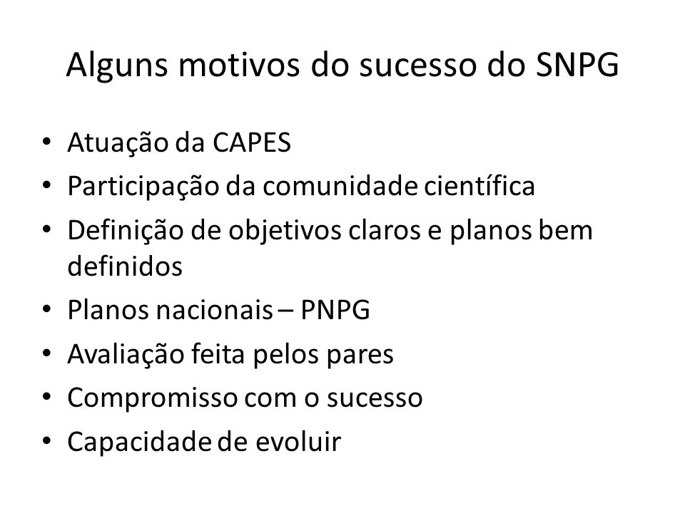 Alguns motivos do sucesso do SNPG Atuação da CAPES Participação da comunidade científica Definição de objetivos claros e planos bem definidos Planos nacionais – PNPG Avaliação feita pelos pares Compromisso com o sucesso Capacidade de evoluir
