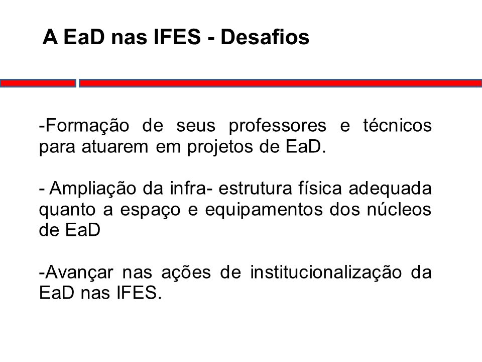 A EaD nas IFES - Desafios -Formação de seus professores e técnicos para atuarem em projetos de EaD. - Ampliação da infra- estrutura física adequada qu
