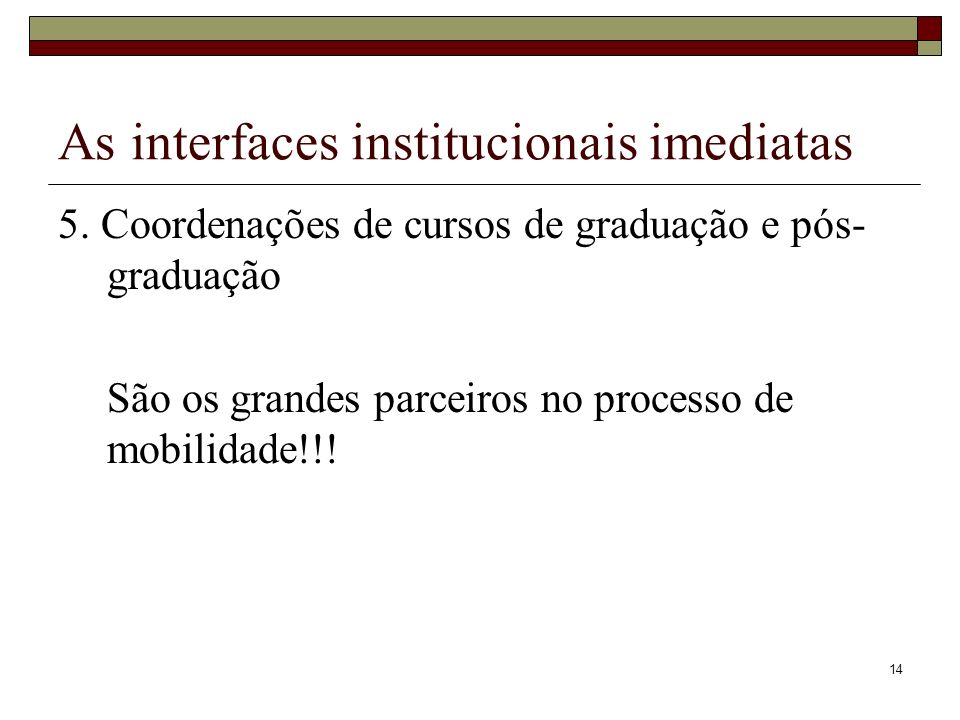 14 As interfaces institucionais imediatas 5. Coordenações de cursos de graduação e pós- graduação São os grandes parceiros no processo de mobilidade!!