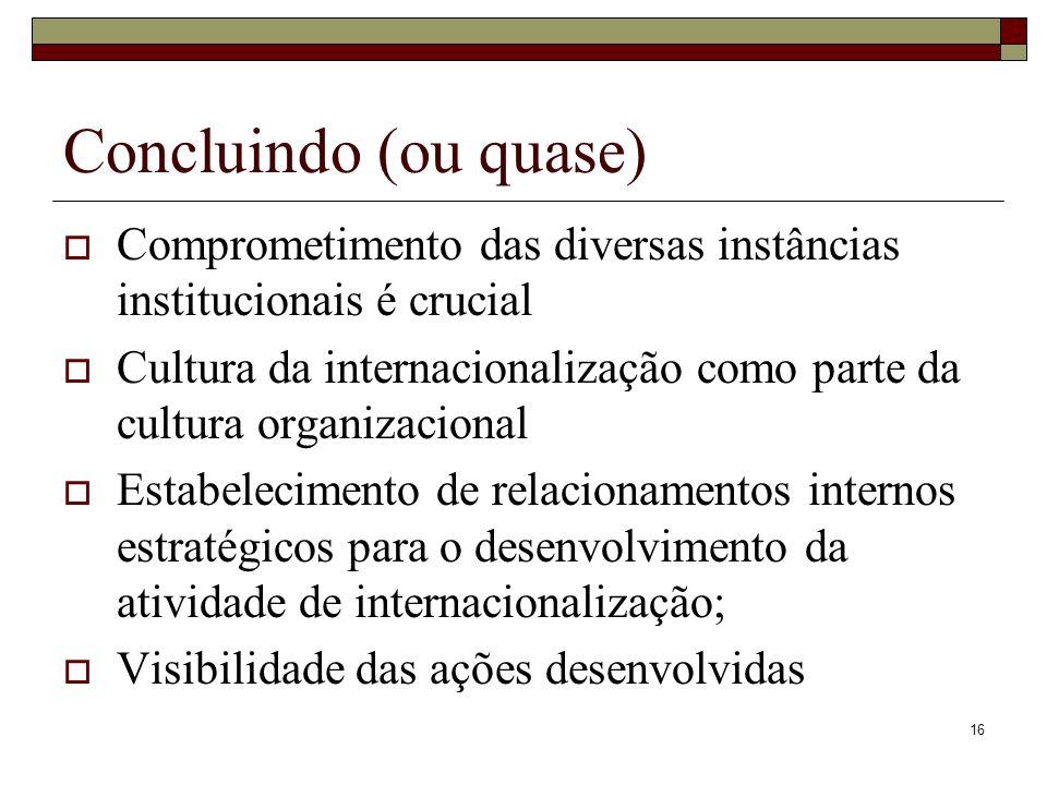 16 Concluindo (ou quase) Comprometimento das diversas instâncias institucionais é crucial Cultura da internacionalização como parte da cultura organizacional Estabelecimento de relacionamentos internos estratégicos para o desenvolvimento da atividade de internacionalização; Visibilidade das ações desenvolvidas
