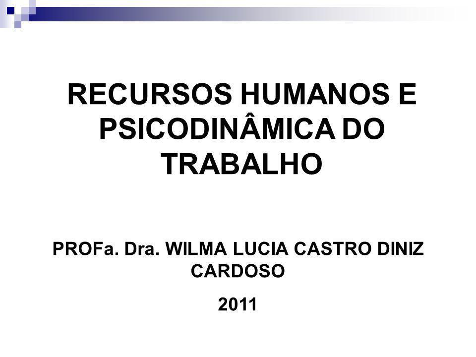 RECURSOS HUMANOS E PSICODINÂMICA DO TRABALHO PROFa. Dra. WILMA LUCIA CASTRO DINIZ CARDOSO 2011