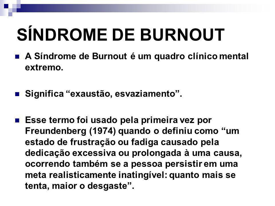 SÍNDROME DE BURNOUT A Síndrome de Burnout é um quadro clínico mental extremo. Significa exaustão, esvaziamento. Esse termo foi usado pela primeira vez