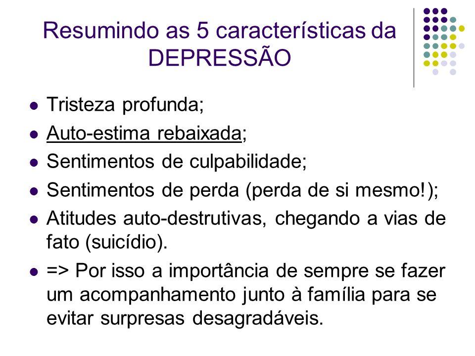 Resumindo as 5 características da DEPRESSÃO Tristeza profunda; Auto-estima rebaixada; Sentimentos de culpabilidade; Sentimentos de perda (perda de si